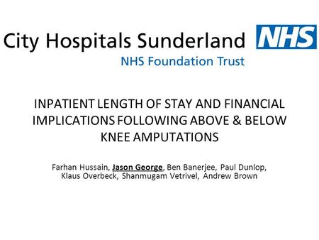 INPATIENT LENGTH OF STAY AND FINANCIAL IMPLICATIONS FOLLOWING ABOVE & BELOW KNEE AMPUTATIONS Farhan Hussain, Jason George, Ben Banerjee, Paul Dunlop, Klaus.