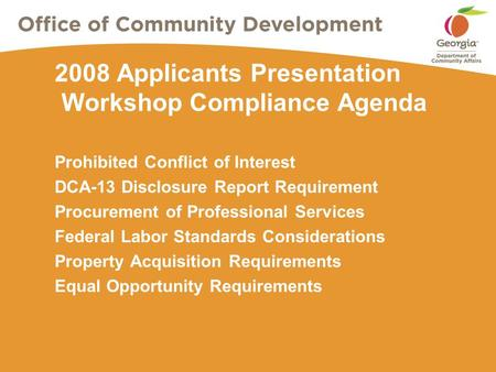 2008 Applicants Presentation Workshop Compliance Agenda Prohibited Conflict of Interest DCA-13 Disclosure Report Requirement Procurement of Professional.