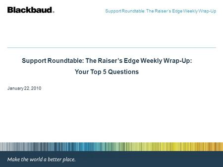 Support Roundtable: The Raiser's Edge Weekly Wrap-Up: Your Top 5 Questions January 22, 2010 Support Roundtable: The Raiser's Edge Weekly Wrap-Up.