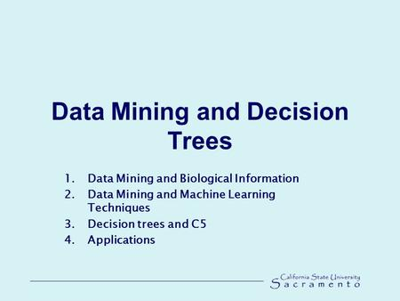 Data Mining and Decision Trees 1.Data Mining and Biological Information 2.Data Mining and Machine Learning Techniques 3.Decision trees and C5 4.Applications.