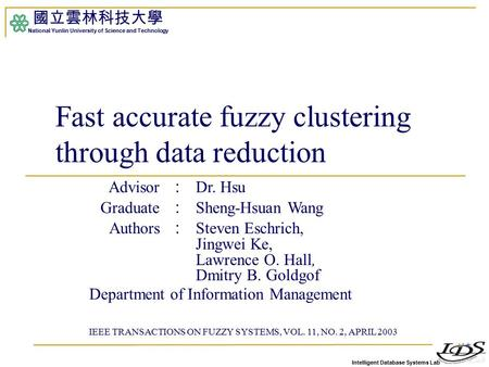 Intelligent Database Systems Lab 國立雲林科技大學 National Yunlin University of Science and Technology Fast accurate fuzzy clustering through data reduction Advisor.