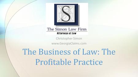 Christopher Simon www.GeorgiaClaims.com The Business of Law: The Profitable Practice.