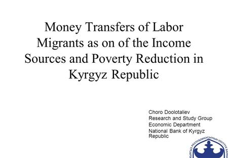 Money Transfers of Labor Migrants as on of the Income Sources and Poverty Reduction in Kyrgyz Republic Choro Doolotaliev Research and Study Group Economic.