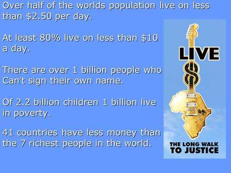 Over half of the worlds population live on less than $2.50 per day. At least 80% live on less than $10 a day. There are over 1 billion people who Can't.
