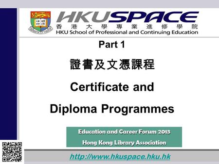 1  Part 1 證書及文憑課程 Certificate and Diploma Programmes Education and Career Forum 2013 Hong Kong Library Association.