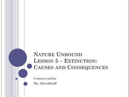 N ATURE U NBOUND L ESSON 5 – E XTINCTION : C AUSES AND C ONSEQUENCES Conservation Mr. Dieckhoff.
