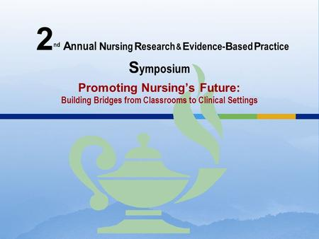 2 nd A nnual N ursing R esearch & E vidence- B ased P ractice S ymposium Promoting Nursing's Future: Building Bridges from Classrooms to Clinical Settings.
