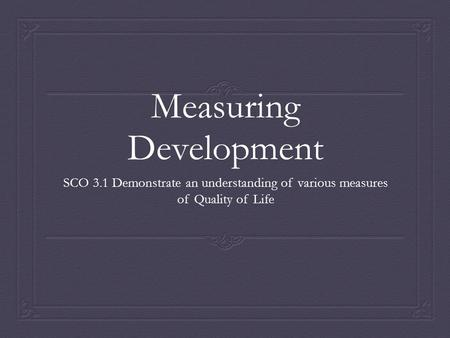 Measuring Development SCO 3.1 Demonstrate an understanding of various measures of Quality of Life.