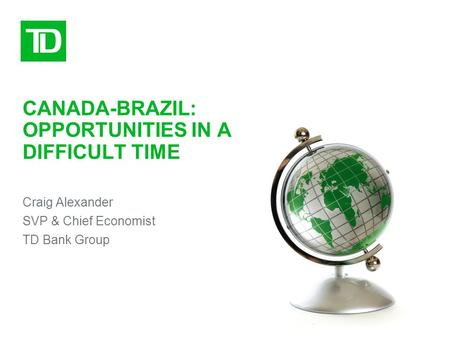 CANADA-BRAZIL: OPPORTUNITIES IN A DIFFICULT TIME Craig Alexander SVP & Chief Economist TD Bank Group.