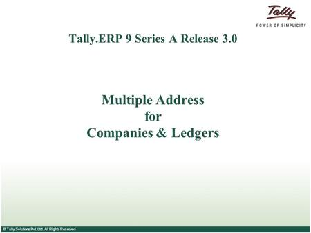 © Tally Solutions Pvt. Ltd. All Rights Reserved Tally.ERP 9 Series A Release 3.0 Multiple Address for Companies & Ledgers.