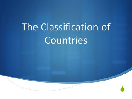  The Classification of Countries. Something to think about?  What types of things do we rely and use on a daily basis?  Are these necessities or luxuries?