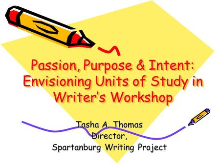 Passion, Purpose & Intent: Envisioning Units of Study in Writer's Workshop Tasha A. Thomas Director, Spartanburg Writing Project.