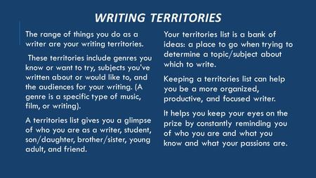 WRITING TERRITORIES The range of things you do as a writer are your writing territories. These territories include genres you know or want to try, subjects.