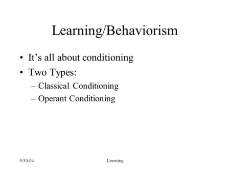 9/30/04Learning Learning/Behaviorism It's all about conditioning Two Types: –Classical Conditioning –Operant Conditioning.
