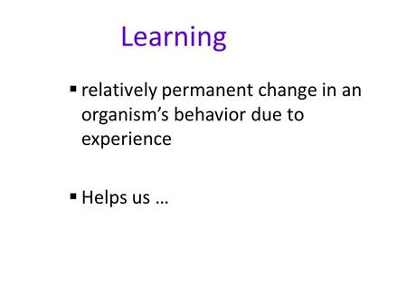 Learning  relatively permanent change in an organism's behavior due to experience  Helps us …