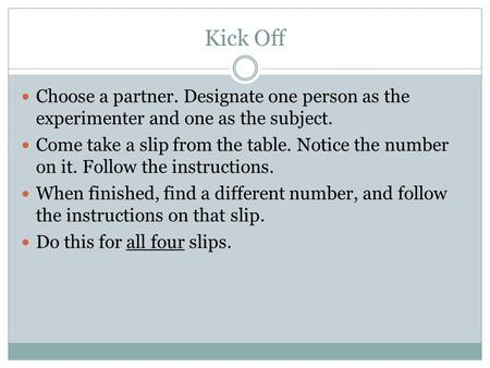 Kick Off Choose a partner. Designate one person as the experimenter and one as the subject. Come take a slip from the table. Notice the number on it. Follow.