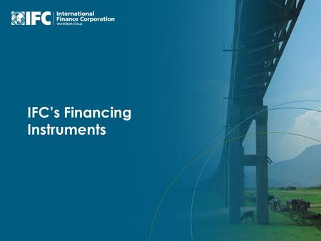 IFC's Financing Instruments. IFC's Mission To promote sustainable private sector investment in developing countries, helping to reduce poverty and improve.