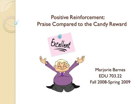 Positive Reinforcement: Praise Compared to the Candy Reward Marjorie Barnes EDU 703.22 Fall 2008-Spring 2009.