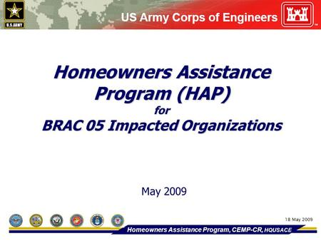 Homeowners Assistance Program (HAP) for BRAC 05 Impacted Organizations May 2009 Homeowners Assistance Program, CEMP-CR, HQUSACE 18 May 2009.