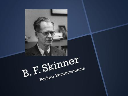 B. F. Skinner Positive Reinforcements. Background Born: March 20, 1904 Died: August 18, 1990 Ph'd – Harvard 1931 Researcher – Harvard 1931 – 1936 University.