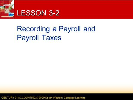 CENTURY 21 ACCOUNTING © 2009 South-Western, Cengage Learning LESSON 3-2 Recording a Payroll and Payroll Taxes.