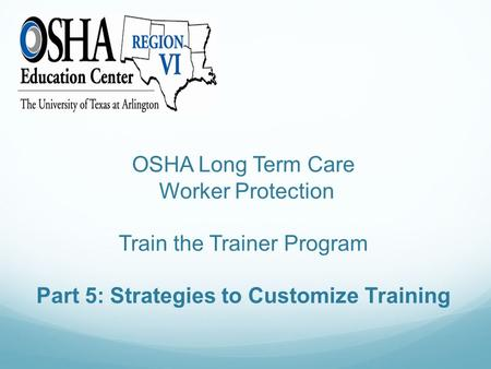 OSHA Long Term Care Worker Protection Train the Trainer Program Part 5: Strategies to Customize Training.