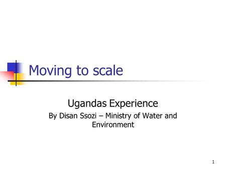 1 Moving to scale Ugandas Experience By Disan Ssozi – Ministry of Water and Environment.