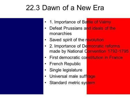 22.3 Dawn of a New Era 1. Importance of Battle of Valmy Defeat Prussians and ideals of the monarchies Saved spirit of the revolution 2. Importance of Democratic.