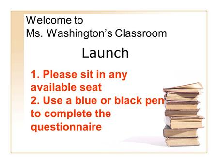 Welcome to Ms. Washington's Classroom 1. Please sit in any available seat 2. Use a blue or black pen to complete the questionnaire Launch.