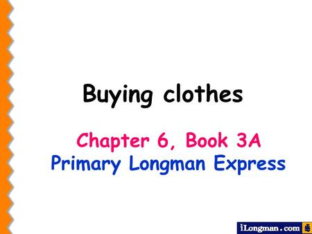 Chapter 6, Book 3A Primary Longman Express Buying clothes.