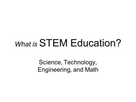 What is STEM Education? Science, Technology, Engineering, and Math.