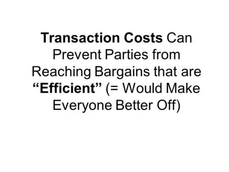 "Transaction Costs Can Prevent Parties from Reaching Bargains that are ""Efficient"" (= Would Make Everyone Better Off)"