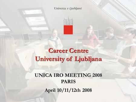 12/4/2015 Career Centre University of Ljubljana Career Centre University of Ljubljana UNICA IRO MEETING 2008 PARIS April 10/11/12th 2008.