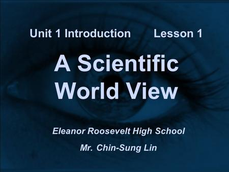 Unit 1 Introduction Lesson 1 A Scientific World View Eleanor Roosevelt High School Mr. Chin-Sung Lin.