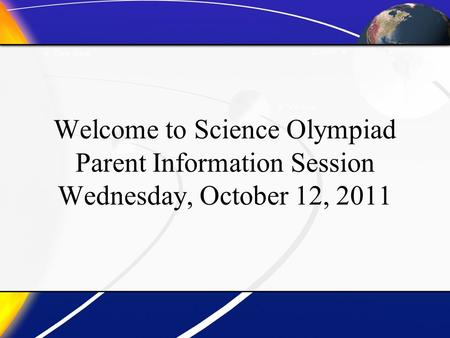 Welcome to Science Olympiad Parent Information Session Wednesday, October 12, 2011.
