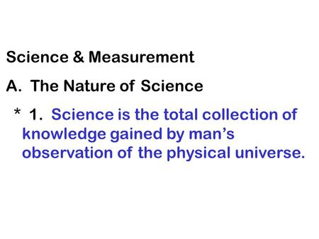 Science & Measurement A. The Nature of Science * 1. Science is the total collection of knowledge gained by man's observation of the physical universe.