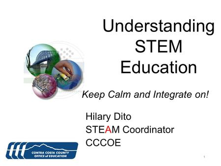 111 Understanding STEM Education Hilary Dito STEAM Coordinator CCCOE Keep Calm and Integrate on!