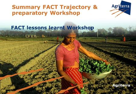 Summary FACT Trajectory & preparatory Workshop FACT lessons learnt Workshop Agriterra.