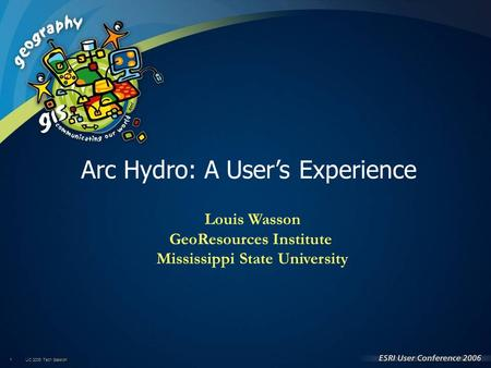 UC 2006 Tech Session 1 Louis Wasson GeoResources Institute Mississippi State University Arc Hydro: A User's Experience.
