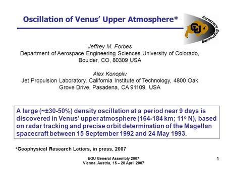 EGU General Assembly 2007 Vienna, Austria, 15 – 20 April 2007 1 Oscillation of Venus' Upper Atmosphere* Jeffrey M. Forbes Department of Aerospace Engineering.