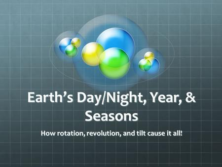 Earth's Day/Night, Year, & Seasons How rotation, revolution, and tilt cause it all!