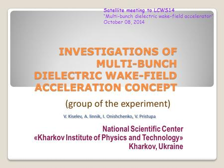 INVESTIGATIONS OF MULTI-BUNCH DIELECTRIC WAKE-FIELD ACCELERATION CONCEPT National Scientific Center «Kharkov Institute of Physics and Technology» Kharkov,