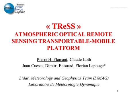 1 « TReSS » ATMOSPHERIC OPTICAL REMOTE SENSING TRANSPORTABLE-MOBILE PLATFORM Pierre H. Flamant, Claude Loth Juan Cuesta, Dimitri Edouard, Florian Lapouge*