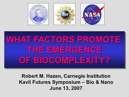 WHAT FACTORS PROMOTE THE EMERGENCE OF BIOCOMPLEXITY? WHAT FACTORS PROMOTE THE EMERGENCE OF BIOCOMPLEXITY? Robert M. Hazen, Carnegie Institution Kavli Futures.