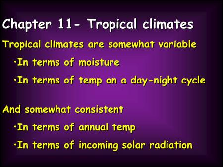 Chapter 11- Tropical climates Tropical climates are somewhat variable In terms of moisture In terms of temp on a day-night cycle Tropical climates are.