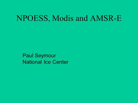 NPOESS, Modis and AMSR-E Paul Seymour National Ice Center.