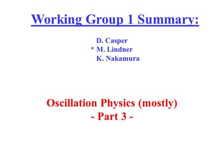Working Group 1 Summary: D. Casper * M. Lindner K. Nakamura Oscillation Physics (mostly) - Part 3 -
