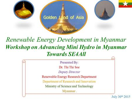 Renewable Energy Development in Myanmar Workshop on Advancing Mini Hydro in Myanmar Towards SE4All Presented By: Dr. Thi Thi Soe Deputy Director Renewable.