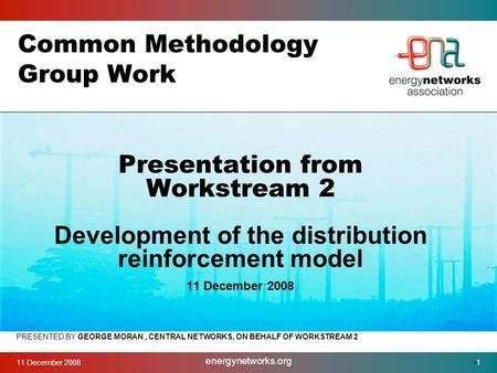 11 December 2008 energynetworks.org 1 Common Methodology Group Work PRESENTED BY GEORGE MORAN, CENTRAL NETWORKS, ON BEHALF OF WORKSTREAM 2 Presentation.
