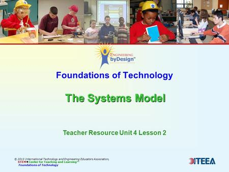 The Systems Model Foundations of Technology The Systems Model © 2013 International Technology and Engineering Educators Association, STEM  Center for.